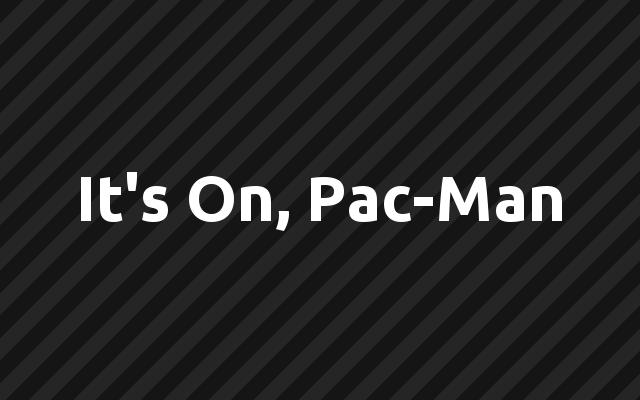 It's On, Pac-Man