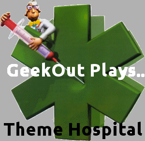 GeekOut Plays Theme Hospital Episodes 1 & 2